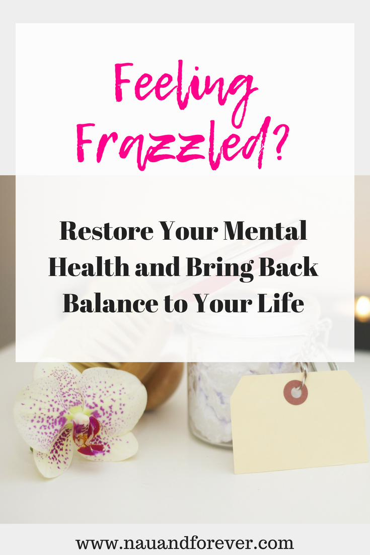 Feeling Frazzled? Restore Your Mental Health and Bring Back Balance to Your Life