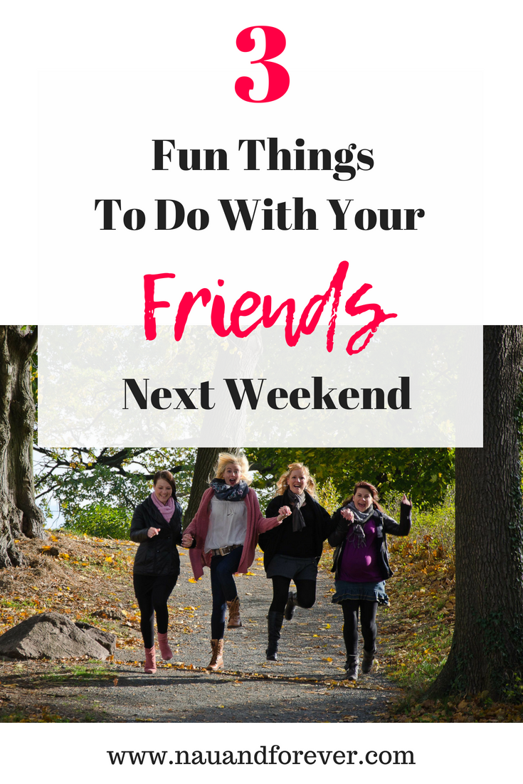 Fun Things To Do With Your Friends Next Weekend