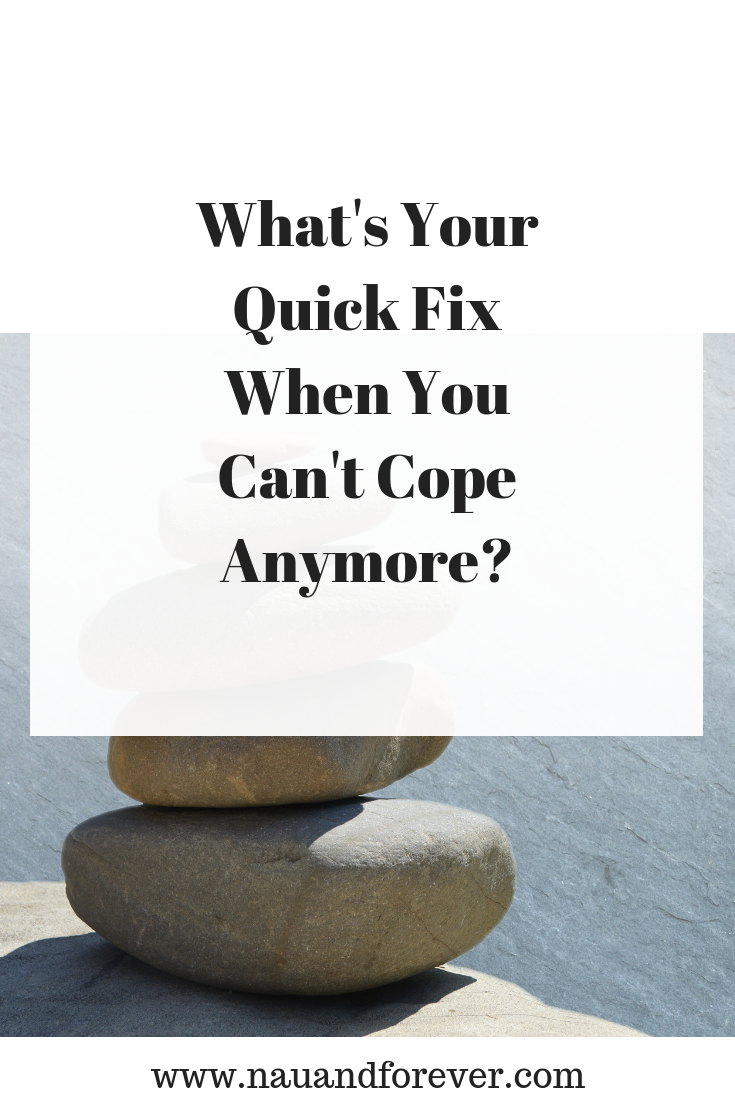 What's Your Quick Fix When You Can't Cope Anymore_