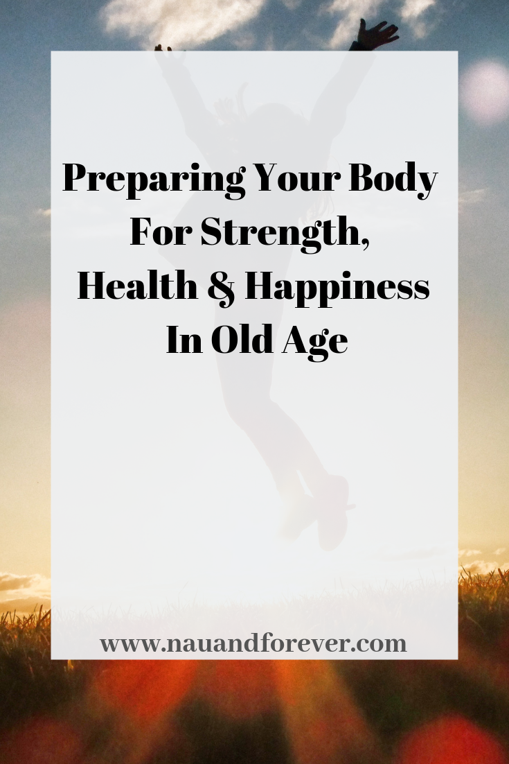 Preparing Your Body For Strength, Health And Happiness In Old Age